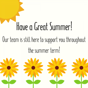 Cartoon flowers with a sun shining. Text says Have a great summer, our team is still here to support you throughout the summer term!